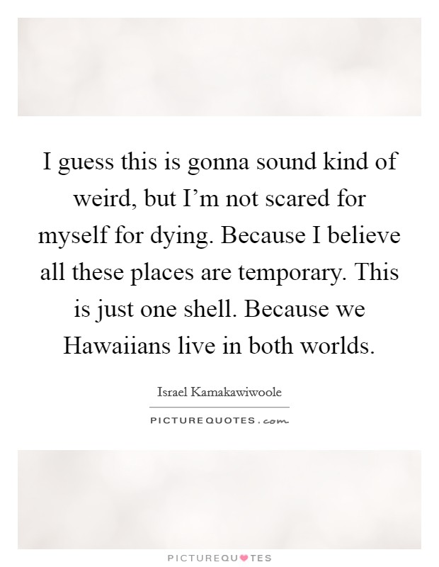 I guess this is gonna sound kind of weird, but I'm not scared for myself for dying. Because I believe all these places are temporary. This is just one shell. Because we Hawaiians live in both worlds Picture Quote #1