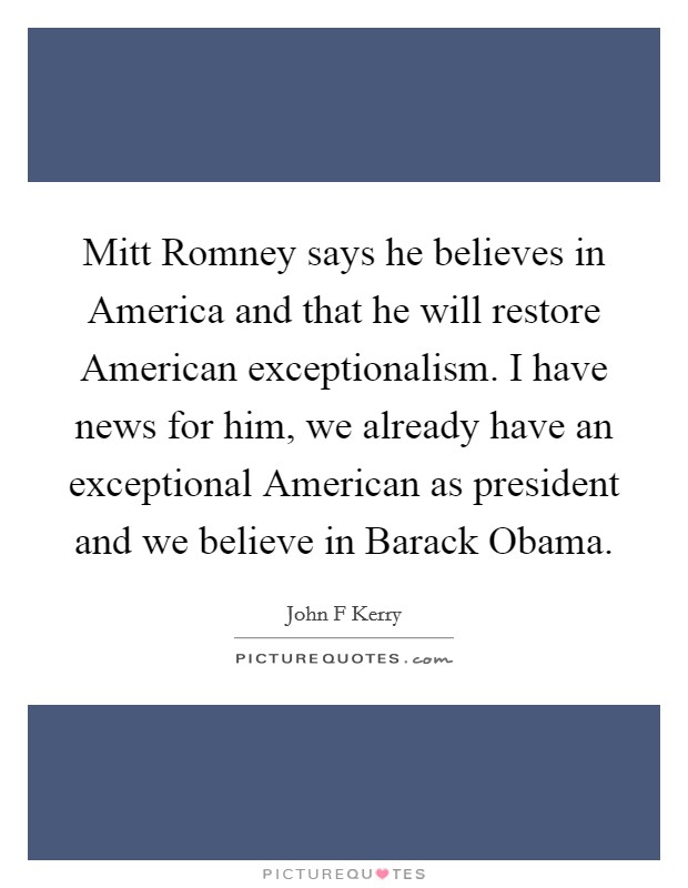 Mitt Romney says he believes in America and that he will restore American exceptionalism. I have news for him, we already have an exceptional American as president and we believe in Barack Obama Picture Quote #1