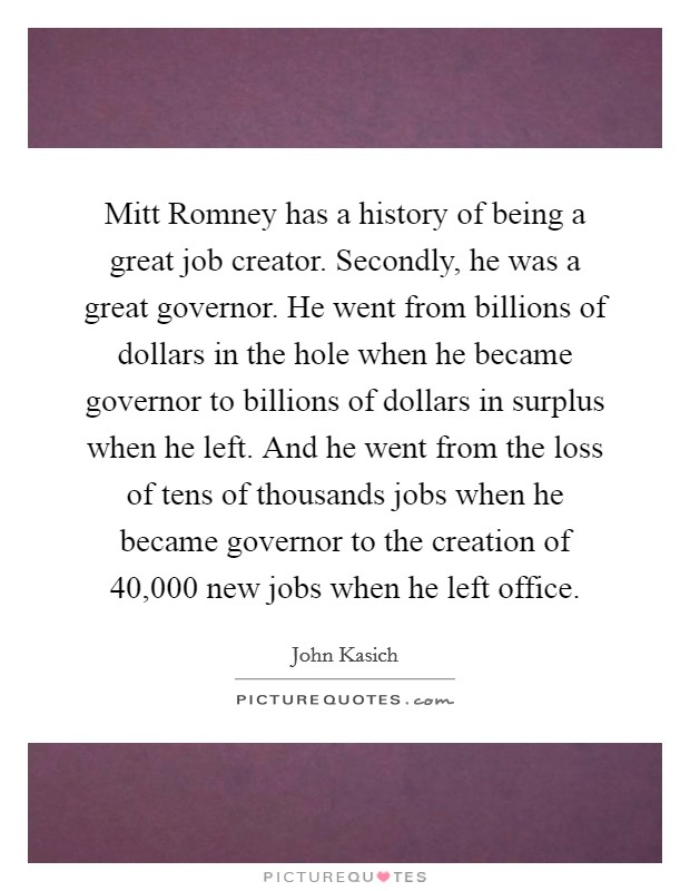 Mitt Romney has a history of being a great job creator. Secondly, he was a great governor. He went from billions of dollars in the hole when he became governor to billions of dollars in surplus when he left. And he went from the loss of tens of thousands jobs when he became governor to the creation of 40,000 new jobs when he left office Picture Quote #1
