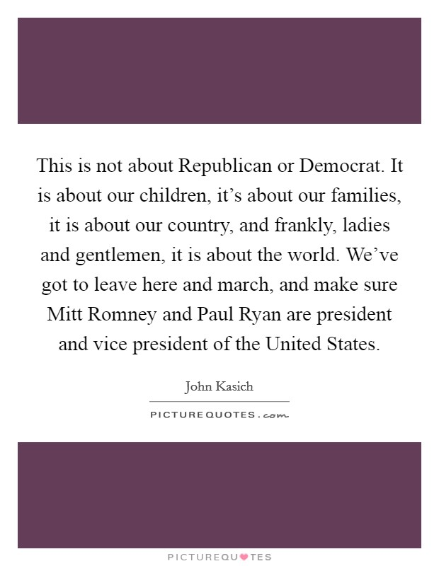 This is not about Republican or Democrat. It is about our children, it's about our families, it is about our country, and frankly, ladies and gentlemen, it is about the world. We've got to leave here and march, and make sure Mitt Romney and Paul Ryan are president and vice president of the United States Picture Quote #1