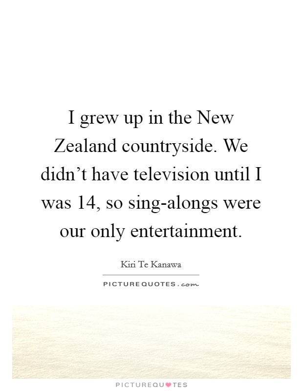 I grew up in the New Zealand countryside. We didn't have television until I was 14, so sing-alongs were our only entertainment Picture Quote #1