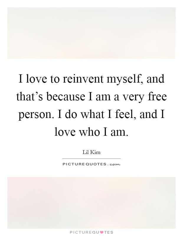 I love to reinvent myself, and that's because I am a very free person. I do what I feel, and I love who I am Picture Quote #1