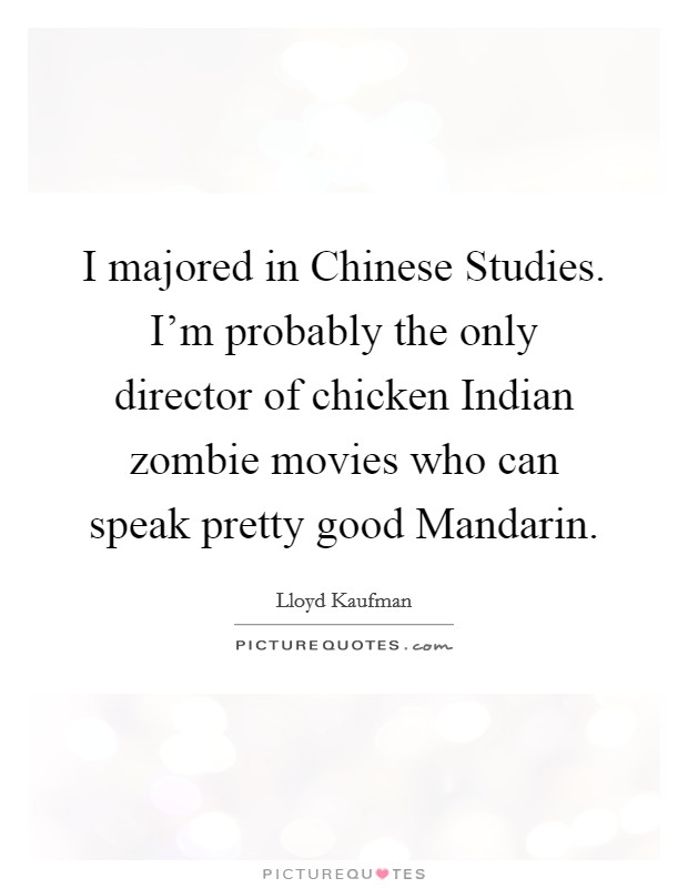 I majored in Chinese Studies. I'm probably the only director of chicken Indian zombie movies who can speak pretty good Mandarin Picture Quote #1