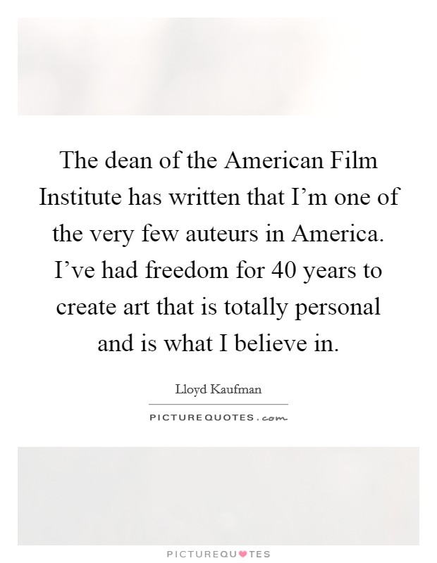 The dean of the American Film Institute has written that I'm one of the very few auteurs in America. I've had freedom for 40 years to create art that is totally personal and is what I believe in Picture Quote #1
