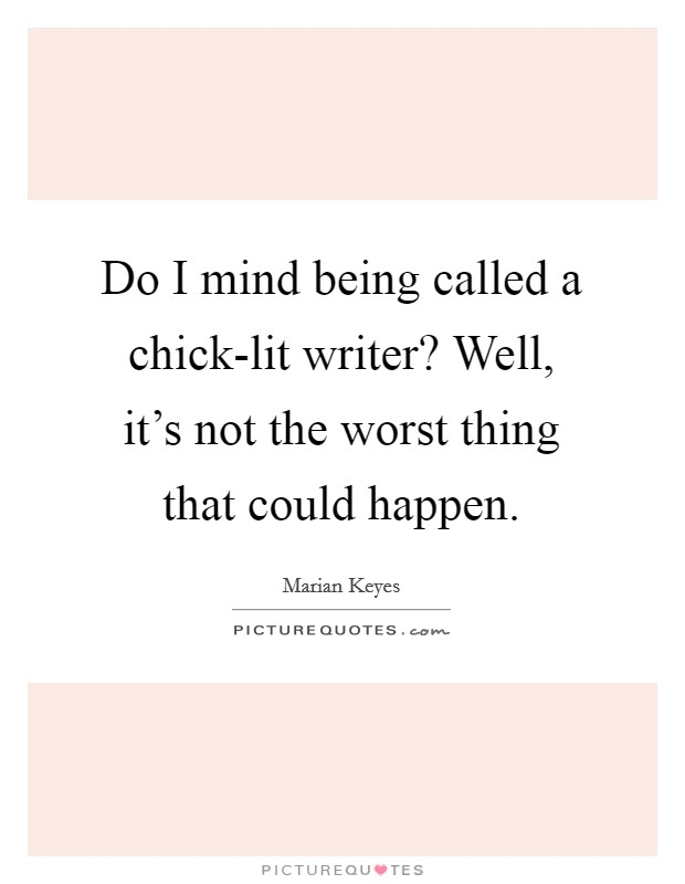 Do I mind being called a chick-lit writer? Well, it's not the worst thing that could happen Picture Quote #1
