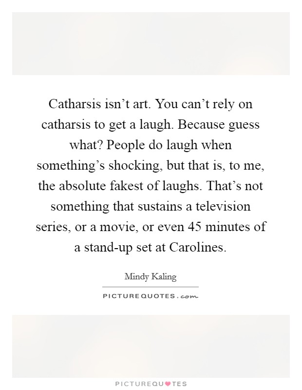 Catharsis isn't art. You can't rely on catharsis to get a laugh. Because guess what? People do laugh when something's shocking, but that is, to me, the absolute fakest of laughs. That's not something that sustains a television series, or a movie, or even 45 minutes of a stand-up set at Carolines Picture Quote #1