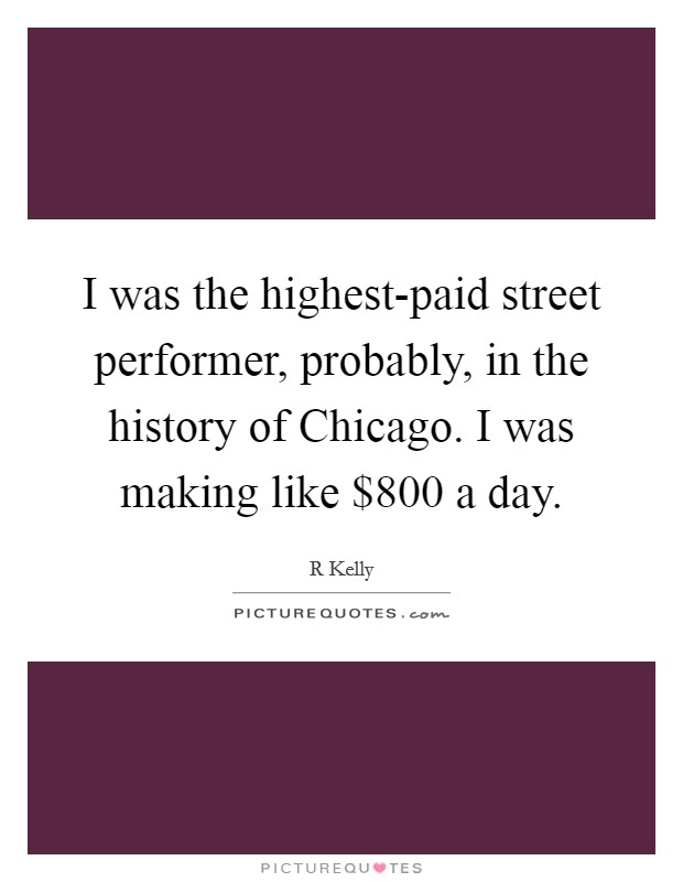 I was the highest-paid street performer, probably, in the history of Chicago. I was making like $800 a day Picture Quote #1