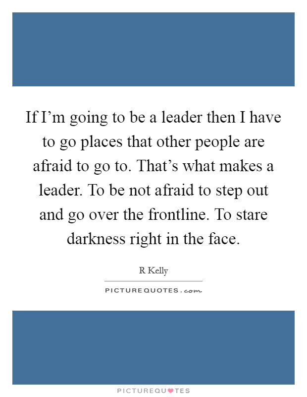 If I'm going to be a leader then I have to go places that other people are afraid to go to. That's what makes a leader. To be not afraid to step out and go over the frontline. To stare darkness right in the face Picture Quote #1