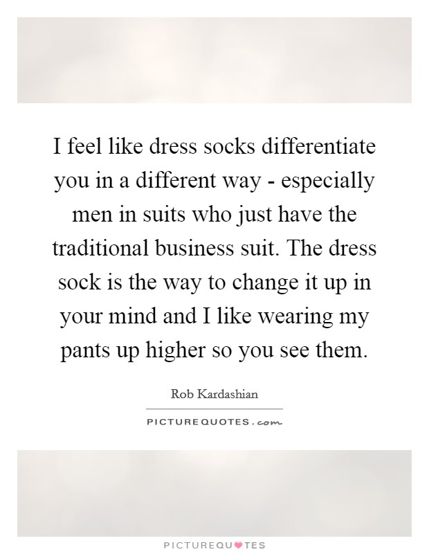 I feel like dress socks differentiate you in a different way - especially men in suits who just have the traditional business suit. The dress sock is the way to change it up in your mind and I like wearing my pants up higher so you see them Picture Quote #1