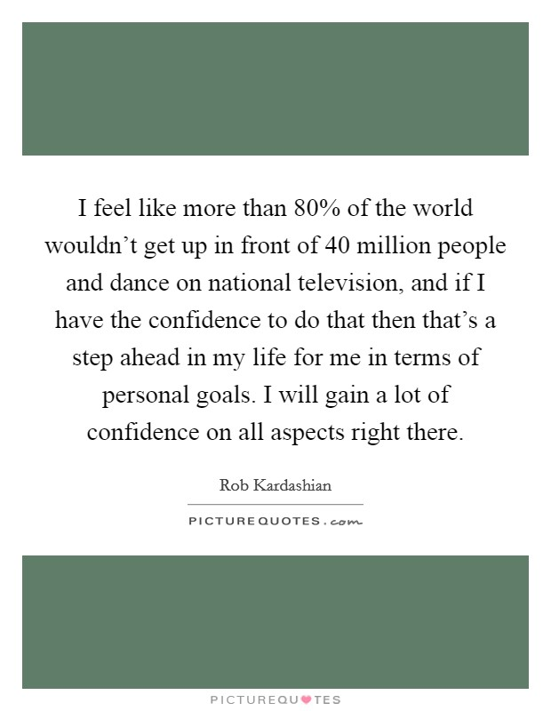 I feel like more than 80% of the world wouldn't get up in front of 40 million people and dance on national television, and if I have the confidence to do that then that's a step ahead in my life for me in terms of personal goals. I will gain a lot of confidence on all aspects right there Picture Quote #1