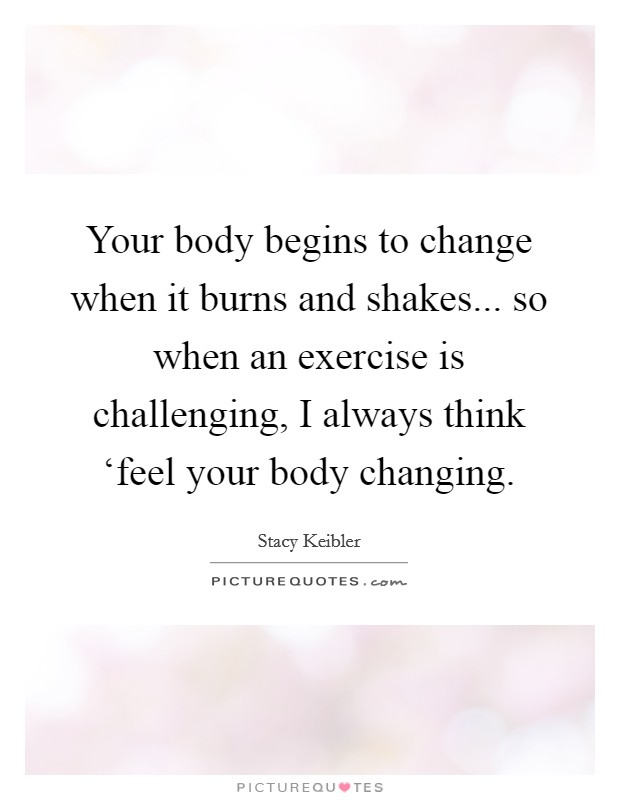 Your body begins to change when it burns and shakes... so when an exercise is challenging, I always think 'feel your body changing Picture Quote #1