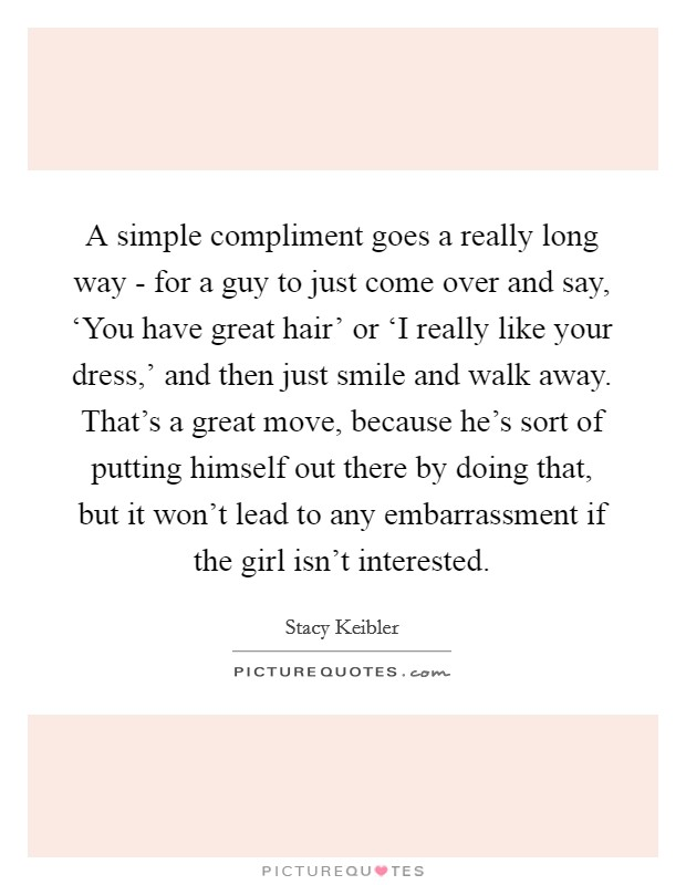 A simple compliment goes a really long way - for a guy to just come over and say, 'You have great hair' or 'I really like your dress,' and then just smile and walk away. That's a great move, because he's sort of putting himself out there by doing that, but it won't lead to any embarrassment if the girl isn't interested Picture Quote #1