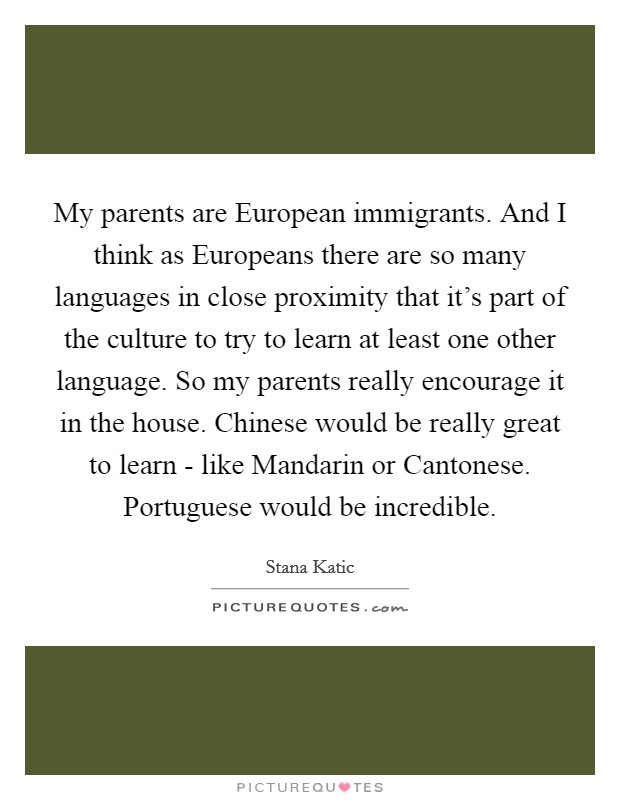 My parents are European immigrants. And I think as Europeans there are so many languages in close proximity that it's part of the culture to try to learn at least one other language. So my parents really encourage it in the house. Chinese would be really great to learn - like Mandarin or Cantonese. Portuguese would be incredible Picture Quote #1