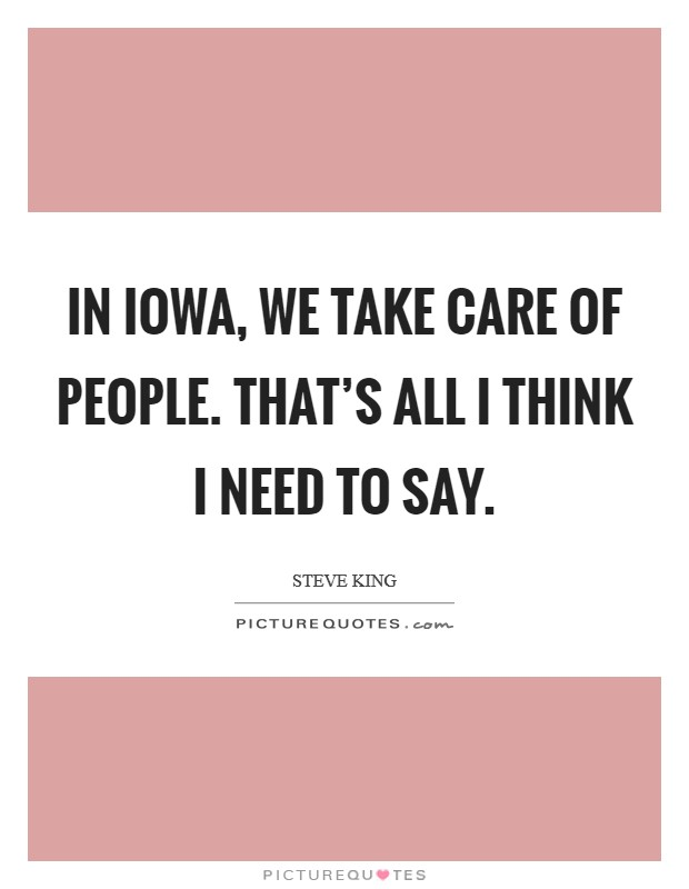 In Iowa, we take care of people. That's all I think I need to say Picture Quote #1