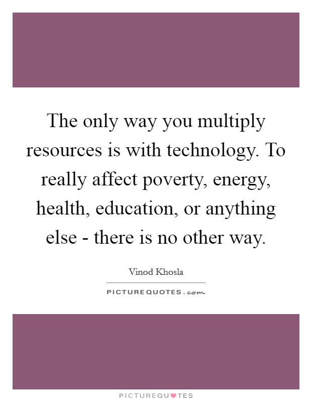 The only way you multiply resources is with technology. To really affect poverty, energy, health, education, or anything else - there is no other way Picture Quote #1