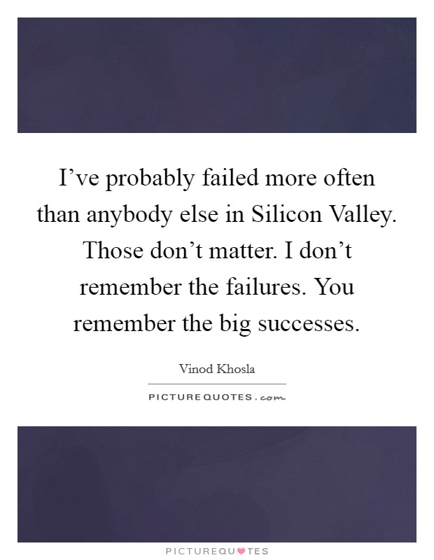 I've probably failed more often than anybody else in Silicon Valley. Those don't matter. I don't remember the failures. You remember the big successes Picture Quote #1