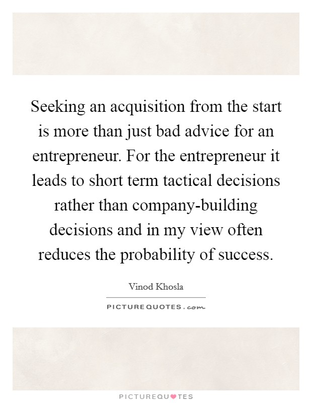 Seeking an acquisition from the start is more than just bad advice for an entrepreneur. For the entrepreneur it leads to short term tactical decisions rather than company-building decisions and in my view often reduces the probability of success Picture Quote #1