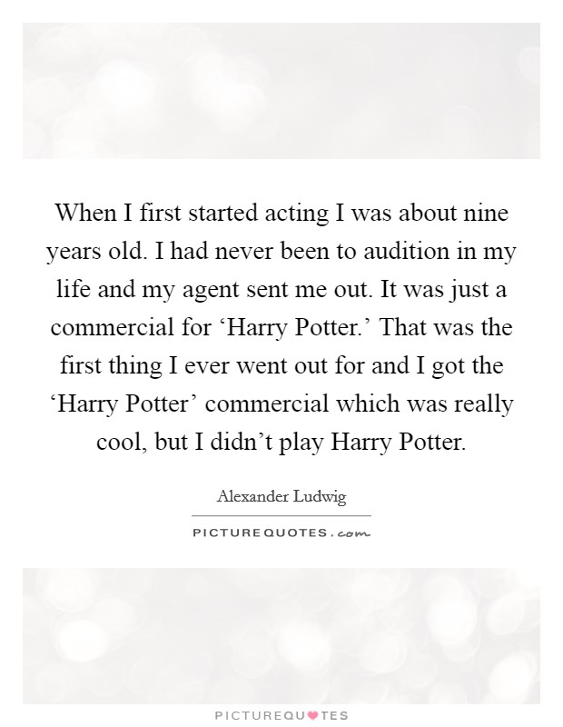 When I first started acting I was about nine years old. I had never been to audition in my life and my agent sent me out. It was just a commercial for 'Harry Potter.' That was the first thing I ever went out for and I got the 'Harry Potter' commercial which was really cool, but I didn't play Harry Potter Picture Quote #1
