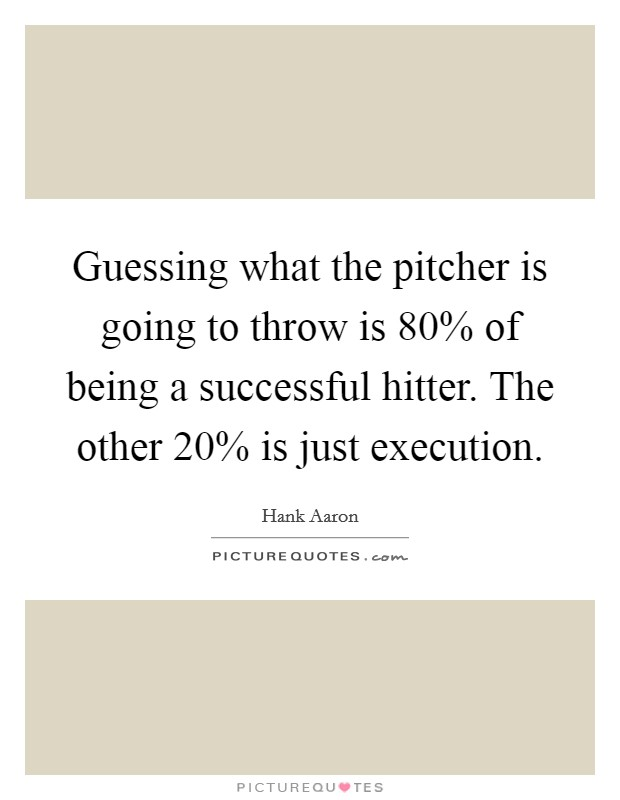 Guessing what the pitcher is going to throw is 80% of being a successful hitter. The other 20% is just execution Picture Quote #1