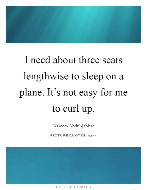 I need about three seats lengthwise to sleep on a plane. It's not easy for me to curl up Picture Quote #1