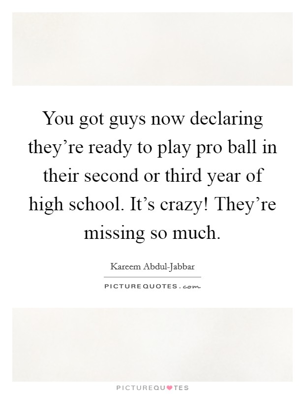 You got guys now declaring they're ready to play pro ball in their second or third year of high school. It's crazy! They're missing so much Picture Quote #1