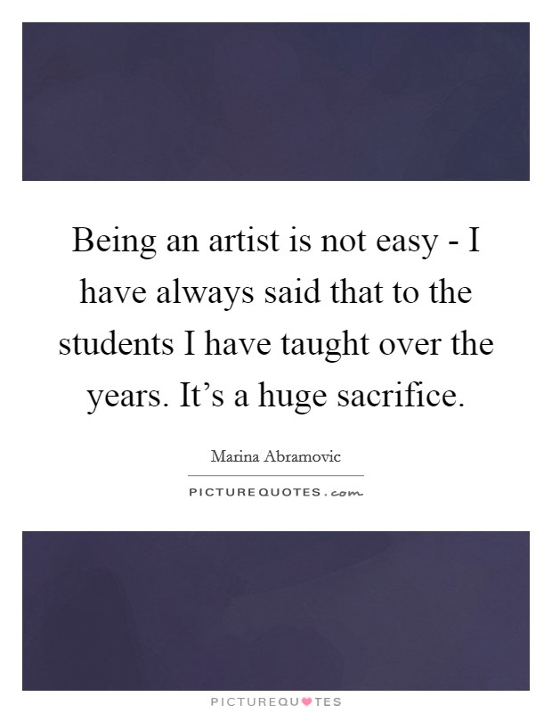 Being an artist is not easy - I have always said that to the students I have taught over the years. It's a huge sacrifice Picture Quote #1