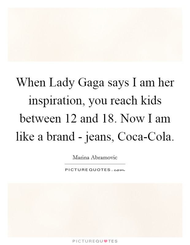 When Lady Gaga says I am her inspiration, you reach kids between 12 and 18. Now I am like a brand - jeans, Coca-Cola Picture Quote #1