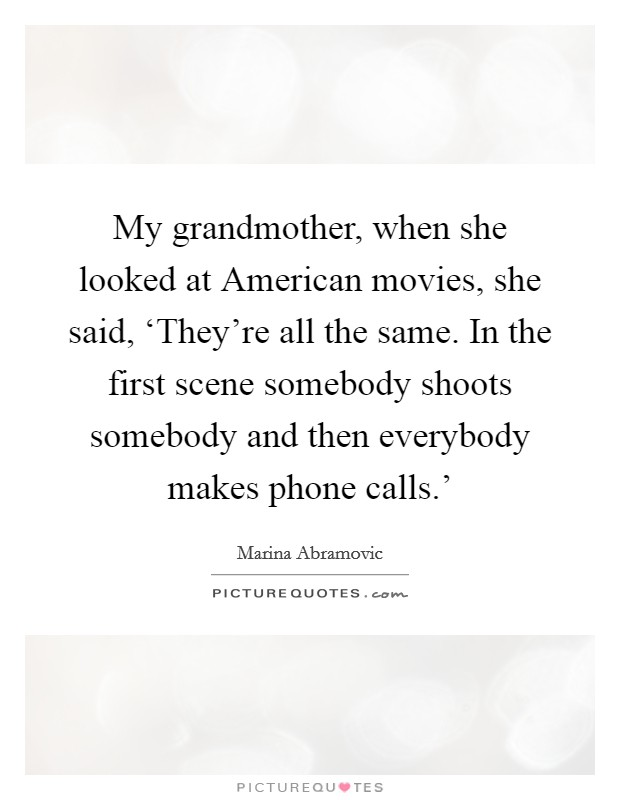 My grandmother, when she looked at American movies, she said, 'They're all the same. In the first scene somebody shoots somebody and then everybody makes phone calls.' Picture Quote #1