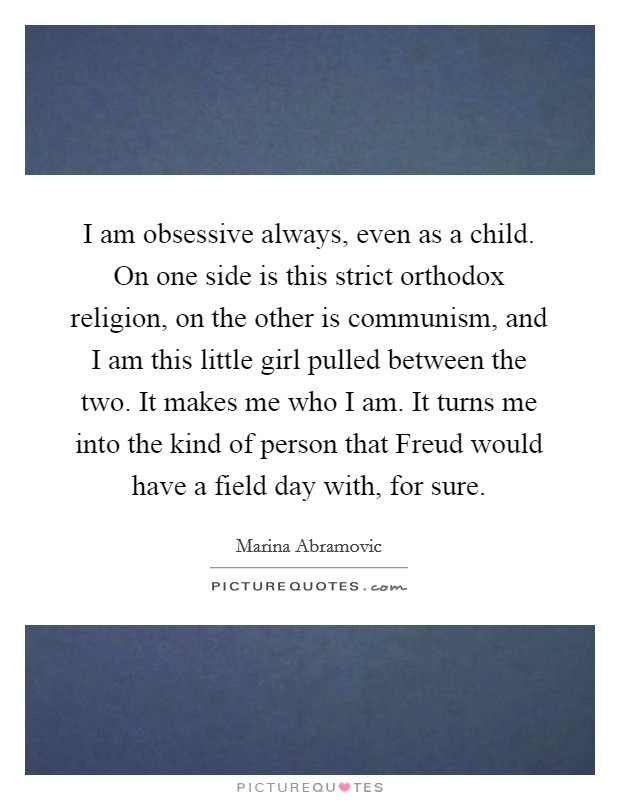 I am obsessive always, even as a child. On one side is this strict orthodox religion, on the other is communism, and I am this little girl pulled between the two. It makes me who I am. It turns me into the kind of person that Freud would have a field day with, for sure Picture Quote #1