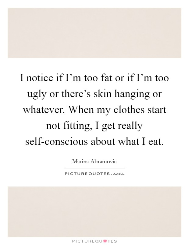 I notice if I'm too fat or if I'm too ugly or there's skin hanging or whatever. When my clothes start not fitting, I get really self-conscious about what I eat Picture Quote #1