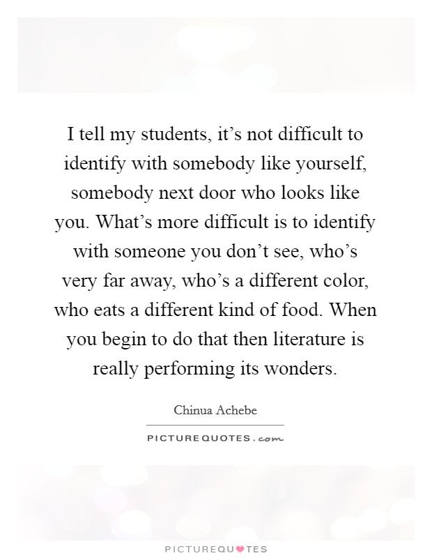 I tell my students, it's not difficult to identify with somebody like yourself, somebody next door who looks like you. What's more difficult is to identify with someone you don't see, who's very far away, who's a different color, who eats a different kind of food. When you begin to do that then literature is really performing its wonders Picture Quote #1