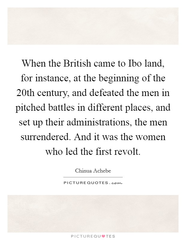 When the British came to Ibo land, for instance, at the beginning of the 20th century, and defeated the men in pitched battles in different places, and set up their administrations, the men surrendered. And it was the women who led the first revolt Picture Quote #1