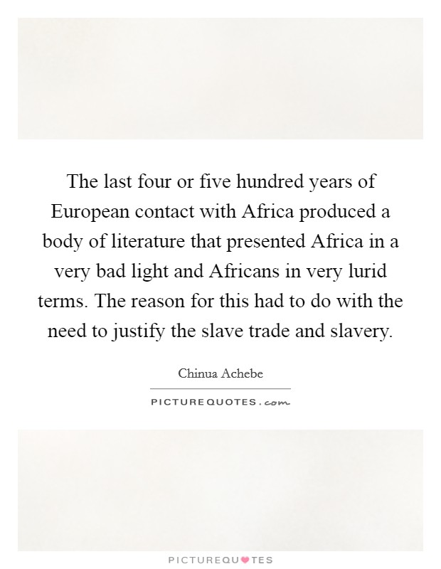 The last four or five hundred years of European contact with Africa produced a body of literature that presented Africa in a very bad light and Africans in very lurid terms. The reason for this had to do with the need to justify the slave trade and slavery Picture Quote #1