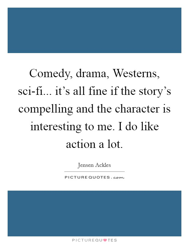 Comedy, drama, Westerns, sci-fi... it's all fine if the story's compelling and the character is interesting to me. I do like action a lot Picture Quote #1