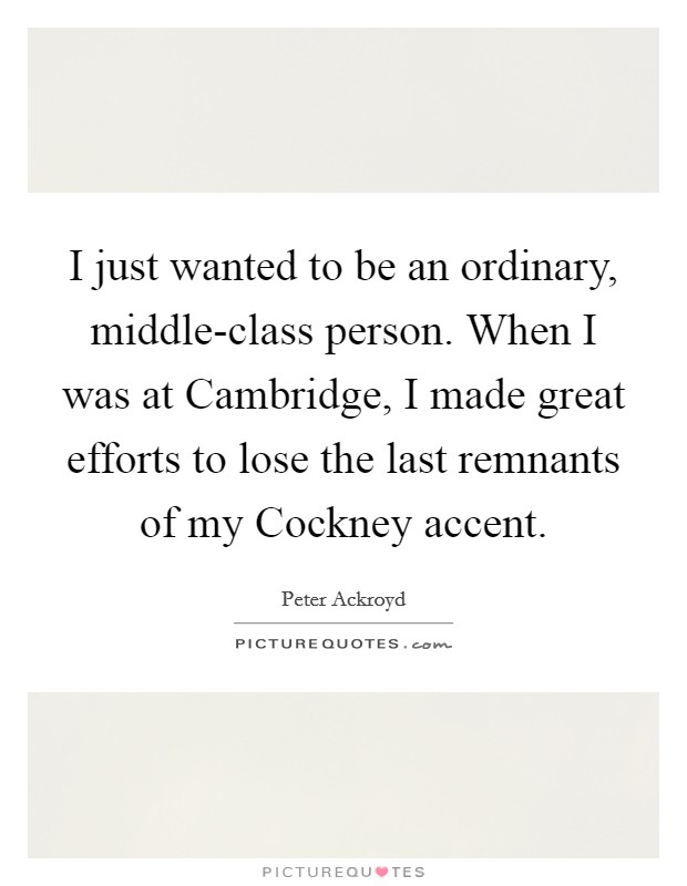 I just wanted to be an ordinary, middle-class person. When I was at Cambridge, I made great efforts to lose the last remnants of my Cockney accent Picture Quote #1