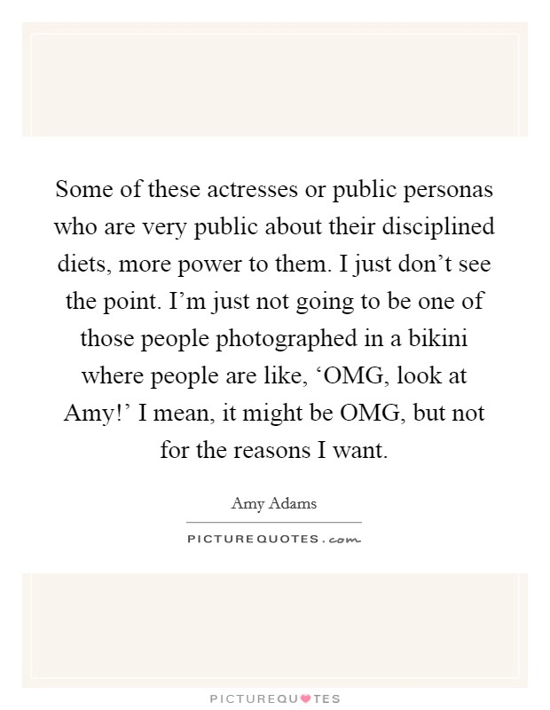 Some of these actresses or public personas who are very public about their disciplined diets, more power to them. I just don't see the point. I'm just not going to be one of those people photographed in a bikini where people are like, 'OMG, look at Amy!' I mean, it might be OMG, but not for the reasons I want Picture Quote #1