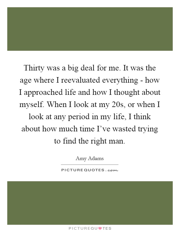 Thirty was a big deal for me. It was the age where I reevaluated everything - how I approached life and how I thought about myself. When I look at my 20s, or when I look at any period in my life, I think about how much time I've wasted trying to find the right man Picture Quote #1