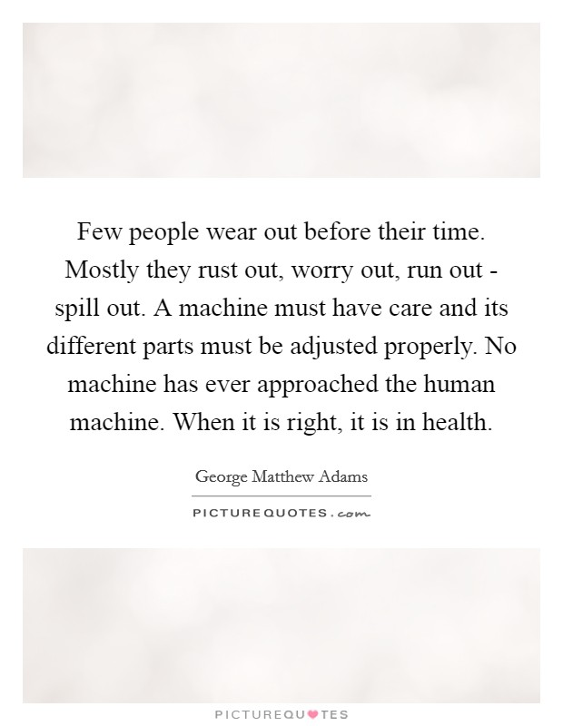 Few people wear out before their time. Mostly they rust out, worry out, run out - spill out. A machine must have care and its different parts must be adjusted properly. No machine has ever approached the human machine. When it is right, it is in health Picture Quote #1