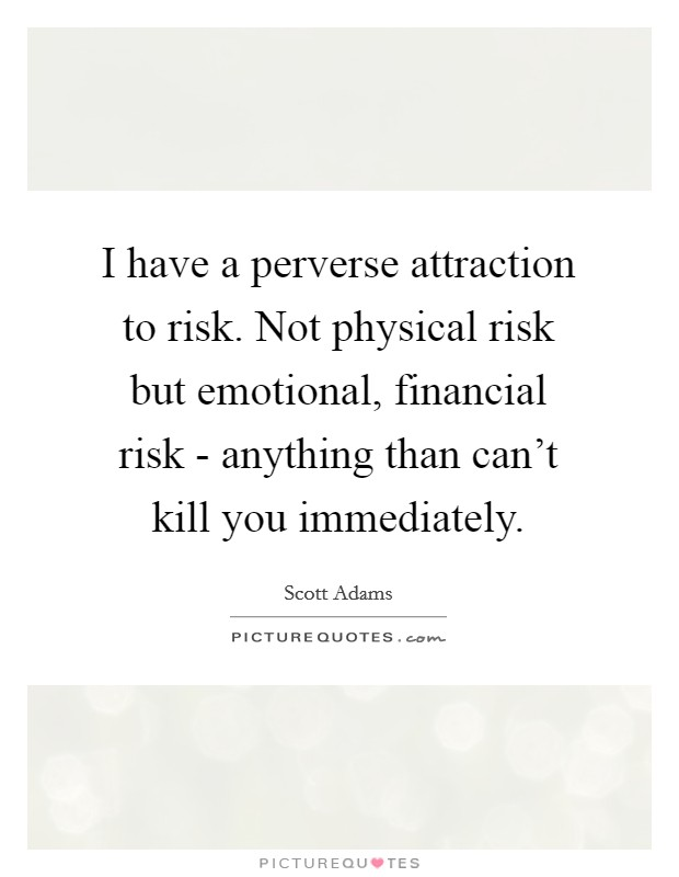I have a perverse attraction to risk. Not physical risk but emotional, financial risk - anything than can't kill you immediately Picture Quote #1