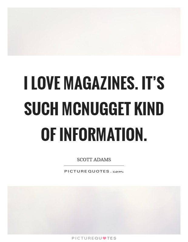 I love magazines. It's such McNugget kind of information Picture Quote #1