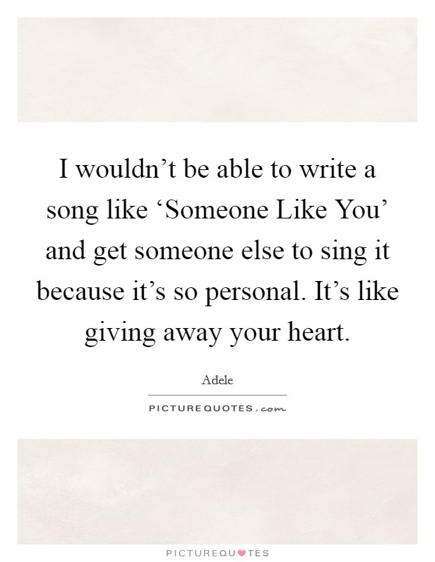 I wouldn't be able to write a song like 'Someone Like You' and get someone else to sing it because it's so personal. It's like giving away your heart Picture Quote #1