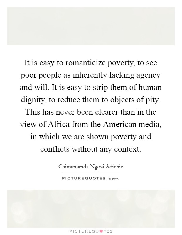 It is easy to romanticize poverty, to see poor people as inherently lacking agency and will. It is easy to strip them of human dignity, to reduce them to objects of pity. This has never been clearer than in the view of Africa from the American media, in which we are shown poverty and conflicts without any context Picture Quote #1