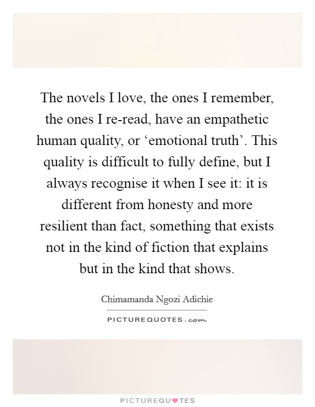 The novels I love, the ones I remember, the ones I re-read, have an empathetic human quality, or 'emotional truth'. This quality is difficult to fully define, but I always recognise it when I see it: it is different from honesty and more resilient than fact, something that exists not in the kind of fiction that explains but in the kind that shows Picture Quote #1
