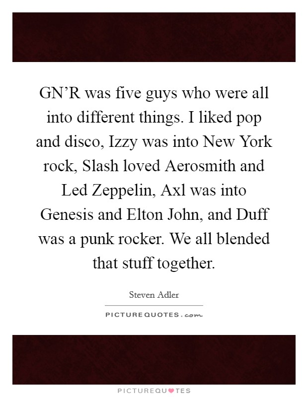 GN'R was five guys who were all into different things. I liked pop and disco, Izzy was into New York rock, Slash loved Aerosmith and Led Zeppelin, Axl was into Genesis and Elton John, and Duff was a punk rocker. We all blended that stuff together Picture Quote #1