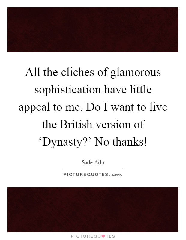 All the cliches of glamorous sophistication have little appeal to me. Do I want to live the British version of 'Dynasty?' No thanks! Picture Quote #1