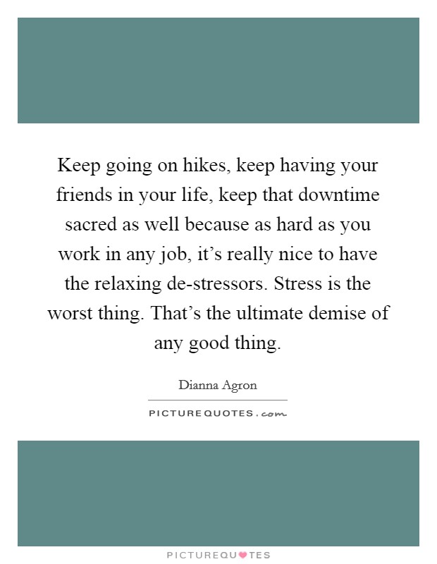 Keep going on hikes, keep having your friends in your life, keep that downtime sacred as well because as hard as you work in any job, it's really nice to have the relaxing de-stressors. Stress is the worst thing. That's the ultimate demise of any good thing Picture Quote #1
