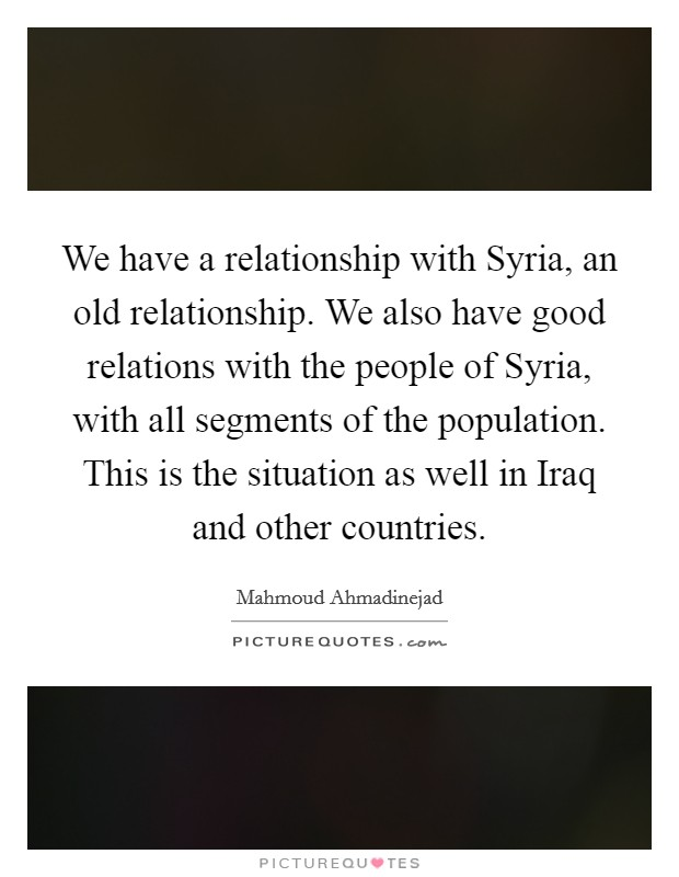 We have a relationship with Syria, an old relationship. We also have good relations with the people of Syria, with all segments of the population. This is the situation as well in Iraq and other countries Picture Quote #1