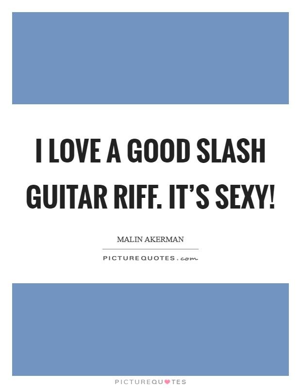 I love a good Slash guitar riff. It's sexy! Picture Quote #1