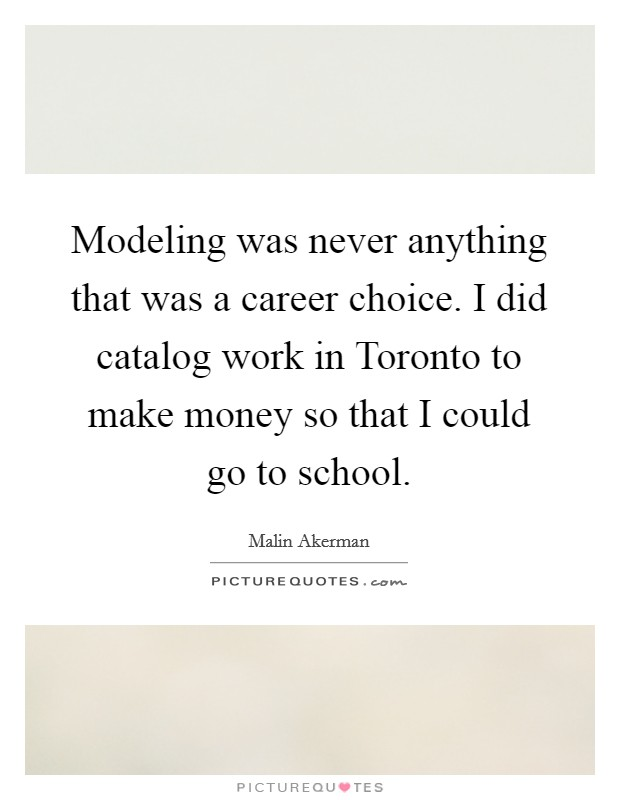 Modeling was never anything that was a career choice. I did catalog work in Toronto to make money so that I could go to school Picture Quote #1