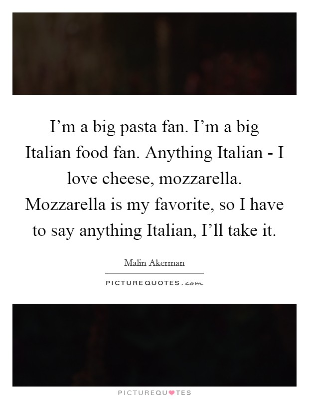 I'm a big pasta fan. I'm a big Italian food fan. Anything Italian - I love cheese, mozzarella. Mozzarella is my favorite, so I have to say anything Italian, I'll take it Picture Quote #1